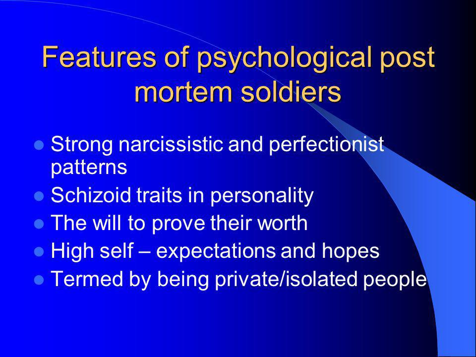Features of psychological post mortem soldiers Strong narcissistic and perfectionist patterns Schizoid traits in personality The will to prove their w