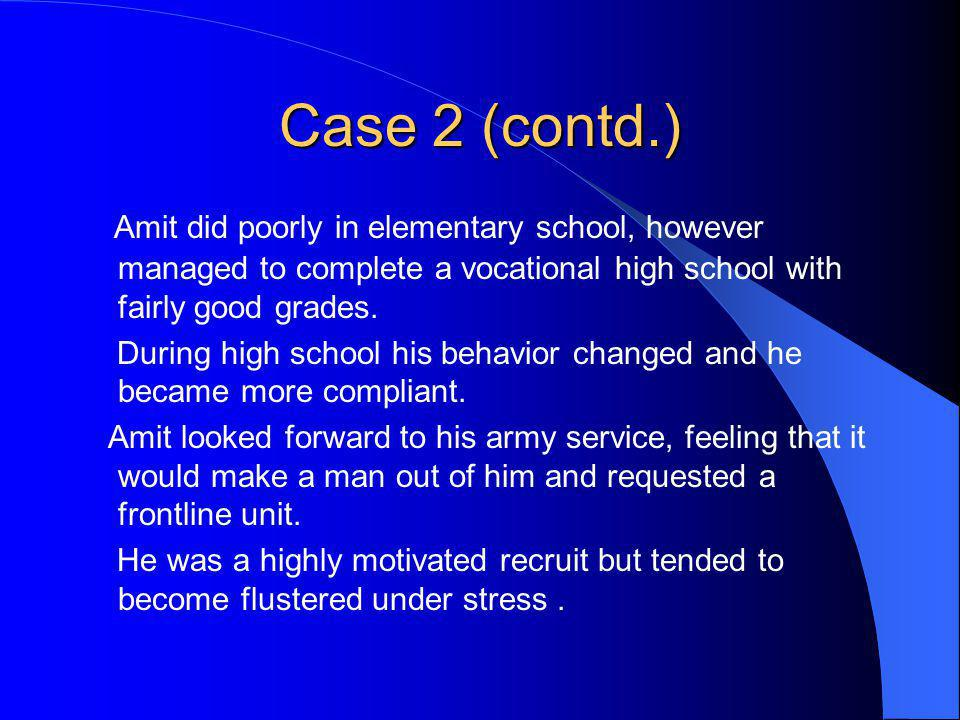 Case 2 (contd.) Amit did poorly in elementary school, however managed to complete a vocational high school with fairly good grades. During high school