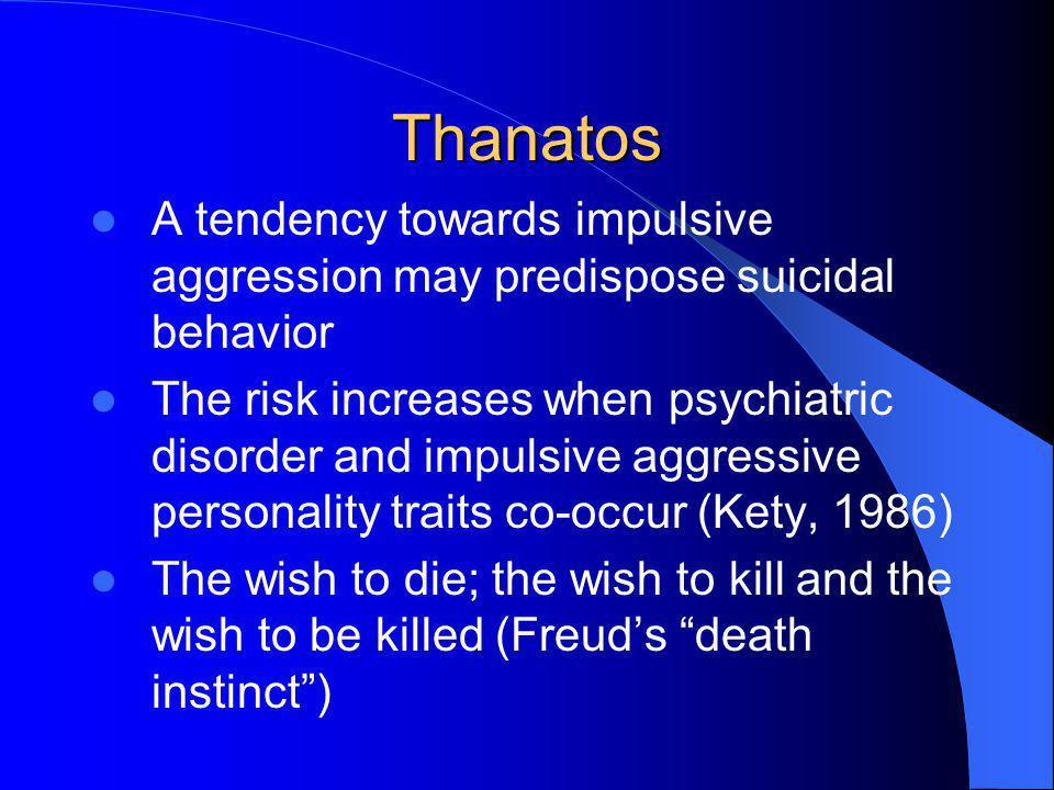 Thanatos A tendency towards impulsive aggression may predispose suicidal behavior The risk increases when psychiatric disorder and impulsive aggressiv