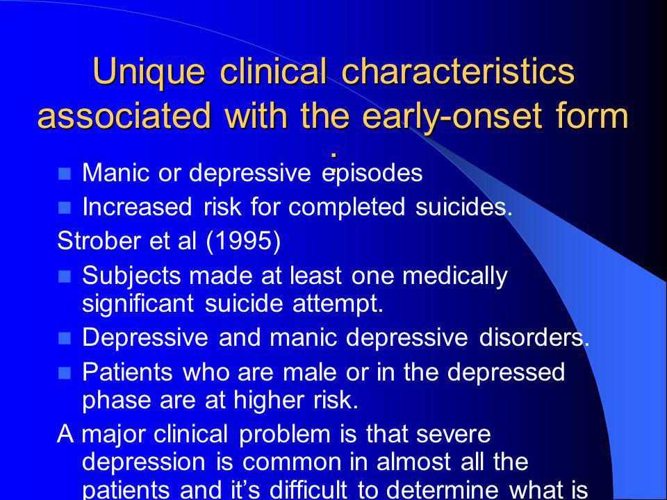 Unique clinical characteristics associated with the early-onset form : Manic or depressive episodes Increased risk for completed suicides. Strober et