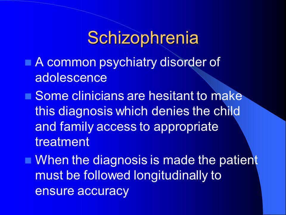 Schizophrenia A common psychiatry disorder of adolescence Some clinicians are hesitant to make this diagnosis which denies the child and family access