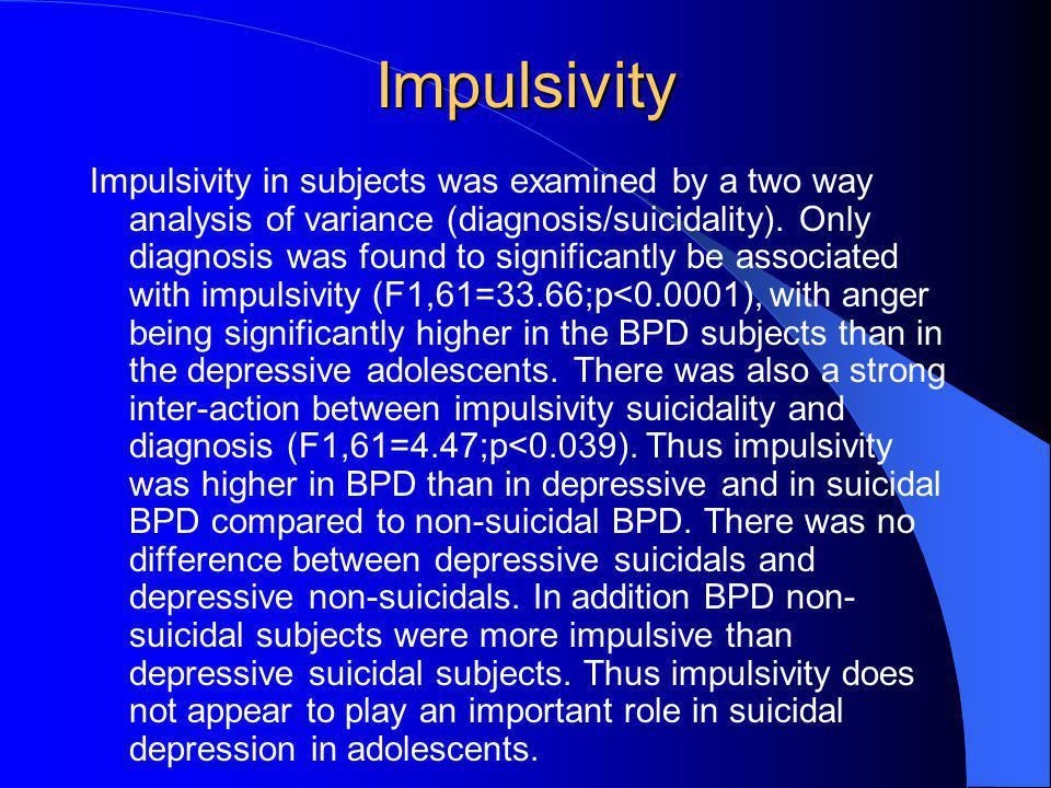 Impulsivity Impulsivity in subjects was examined by a two way analysis of variance (diagnosis/suicidality). Only diagnosis was found to significantly