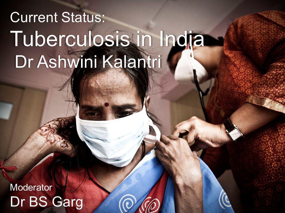 Current Status: Tuberculosis in India Dr Ashwini Kalantri Dr Ashwini Kalantri Moderator Dr BS Garg