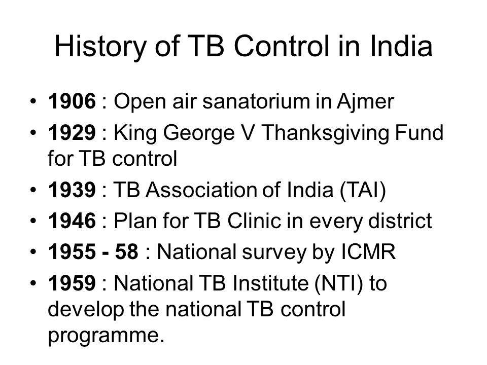 History of TB Control in India 1906 : Open air sanatorium in Ajmer 1929 : King George V Thanksgiving Fund for TB control 1939 : TB Association of India (TAI) 1946 : Plan for TB Clinic in every district 1955 - 58 : National survey by ICMR 1959 : National TB Institute (NTI) to develop the national TB control programme.
