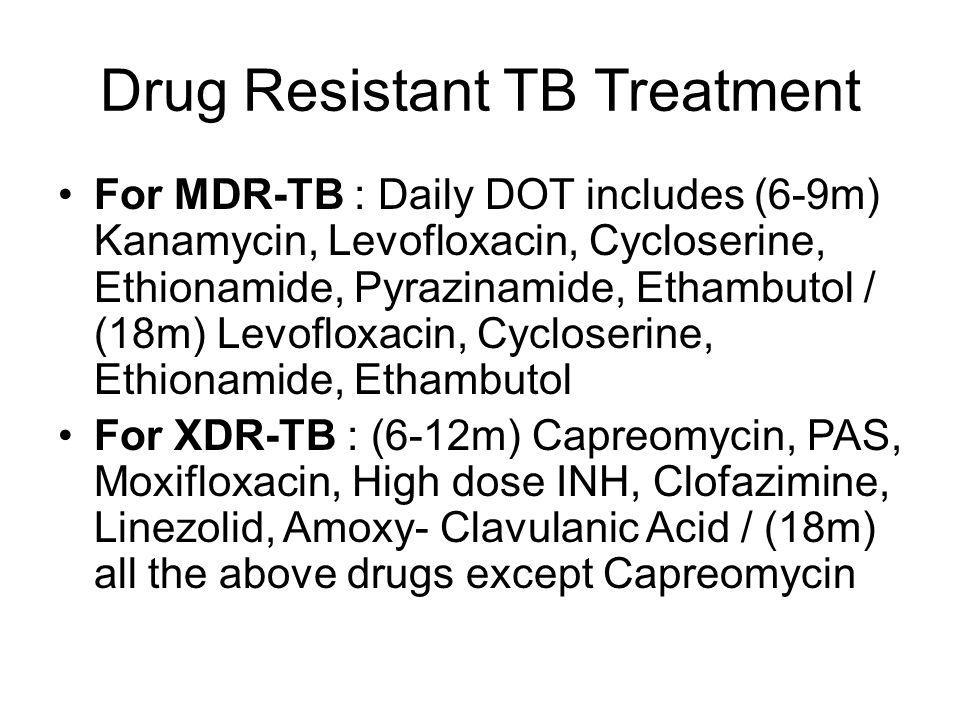 Drug Resistant TB Treatment For MDR-TB : Daily DOT includes (6-9m) Kanamycin, Levofloxacin, Cycloserine, Ethionamide, Pyrazinamide, Ethambutol / (18m) Levofloxacin, Cycloserine, Ethionamide, Ethambutol For XDR-TB : (6-12m) Capreomycin, PAS, Moxifloxacin, High dose INH, Clofazimine, Linezolid, Amoxy- Clavulanic Acid / (18m) all the above drugs except Capreomycin