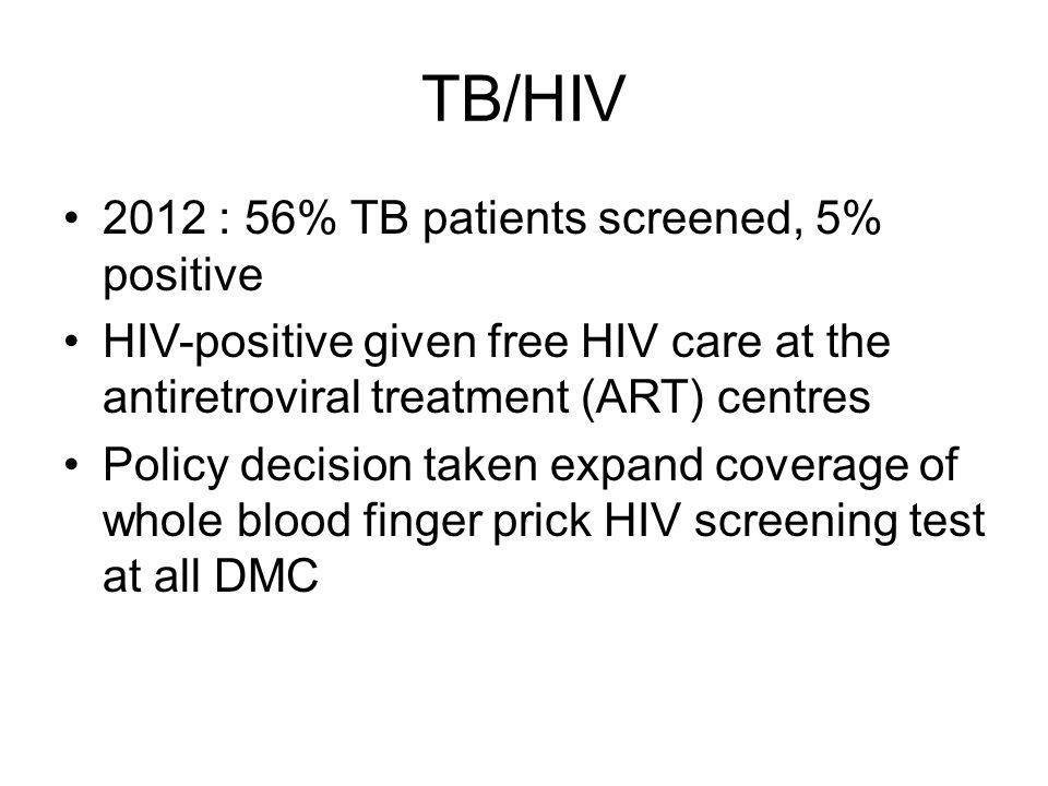 TB/HIV 2012 : 56% TB patients screened, 5% positive HIV-positive given free HIV care at the antiretroviral treatment (ART) centres Policy decision taken expand coverage of whole blood finger prick HIV screening test at all DMC