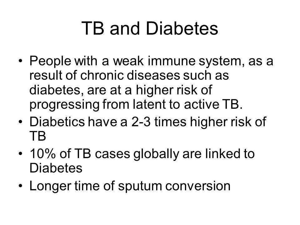 TB and Diabetes People with a weak immune system, as a result of chronic diseases such as diabetes, are at a higher risk of progressing from latent to active TB.