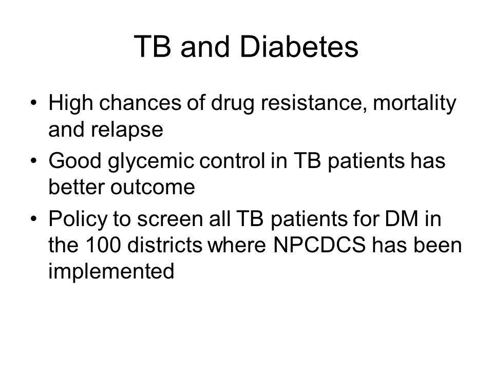 TB and Diabetes High chances of drug resistance, mortality and relapse Good glycemic control in TB patients has better outcome Policy to screen all TB patients for DM in the 100 districts where NPCDCS has been implemented
