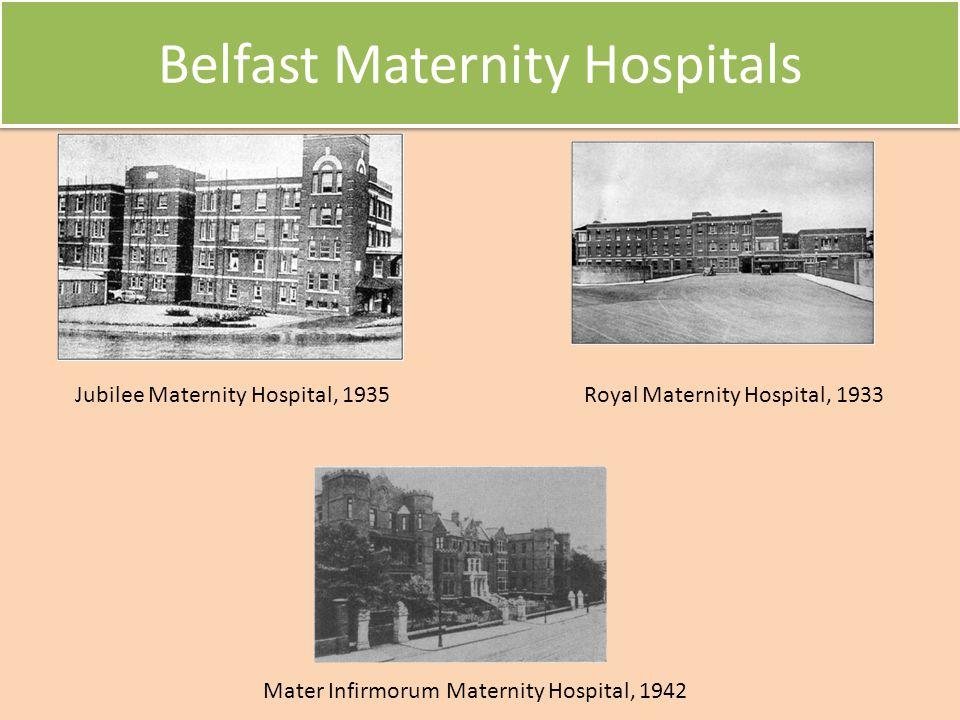 Belfast Maternity Hospitals Jubilee Maternity Hospital, 1935Royal Maternity Hospital, 1933 Mater Infirmorum Maternity Hospital, 1942