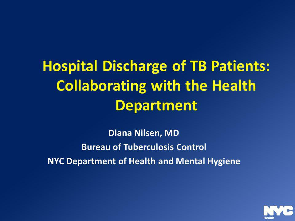 Todays Presentation Epidemiology of TB in NYC, 2011 Discuss the rationale for discharging infectious TB patients from the hospital Describe the new health code reporting requirements – Submission of hospital discharge plans – Submission of treatment plans Provide an update on hospital discharge plan submissions Discuss common issues related to hospital discharges