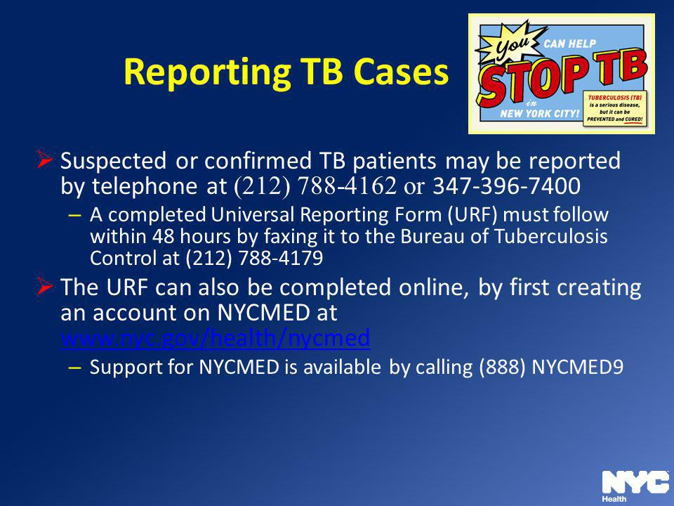 Reporting TB Cases Suspected or confirmed TB patients may be reported by telephone at (212) 788-4162 or 347-396-7400 – A completed Universal Reporting
