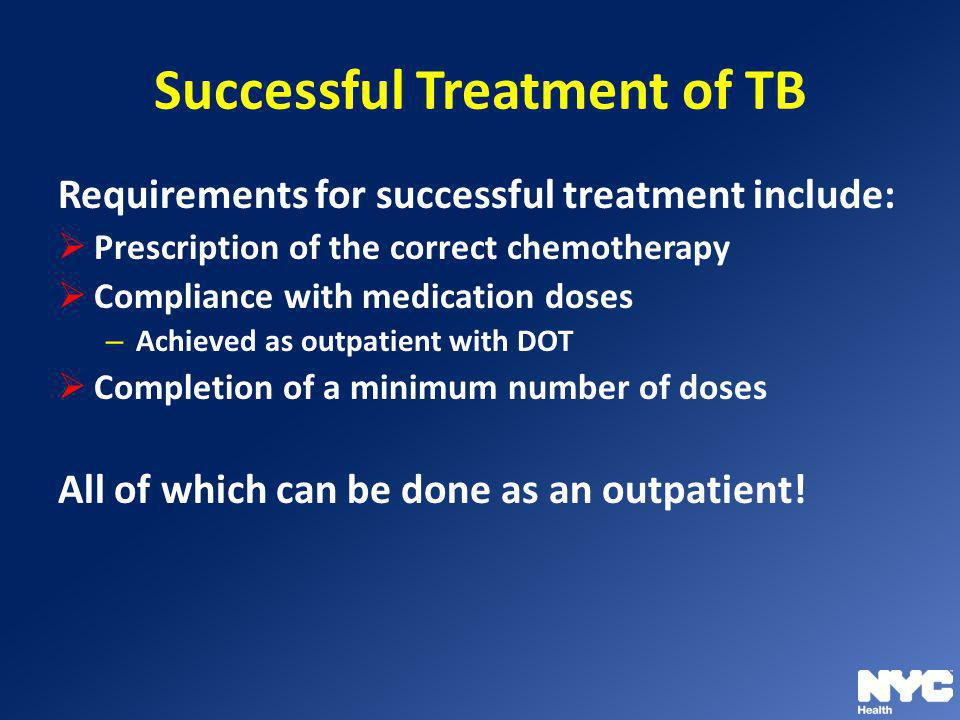 Successful Treatment of TB Requirements for successful treatment include: Prescription of the correct chemotherapy Compliance with medication doses –