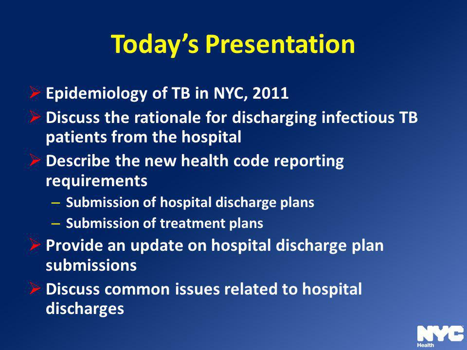 Todays Presentation Epidemiology of TB in NYC, 2011 Discuss the rationale for discharging infectious TB patients from the hospital Describe the new he
