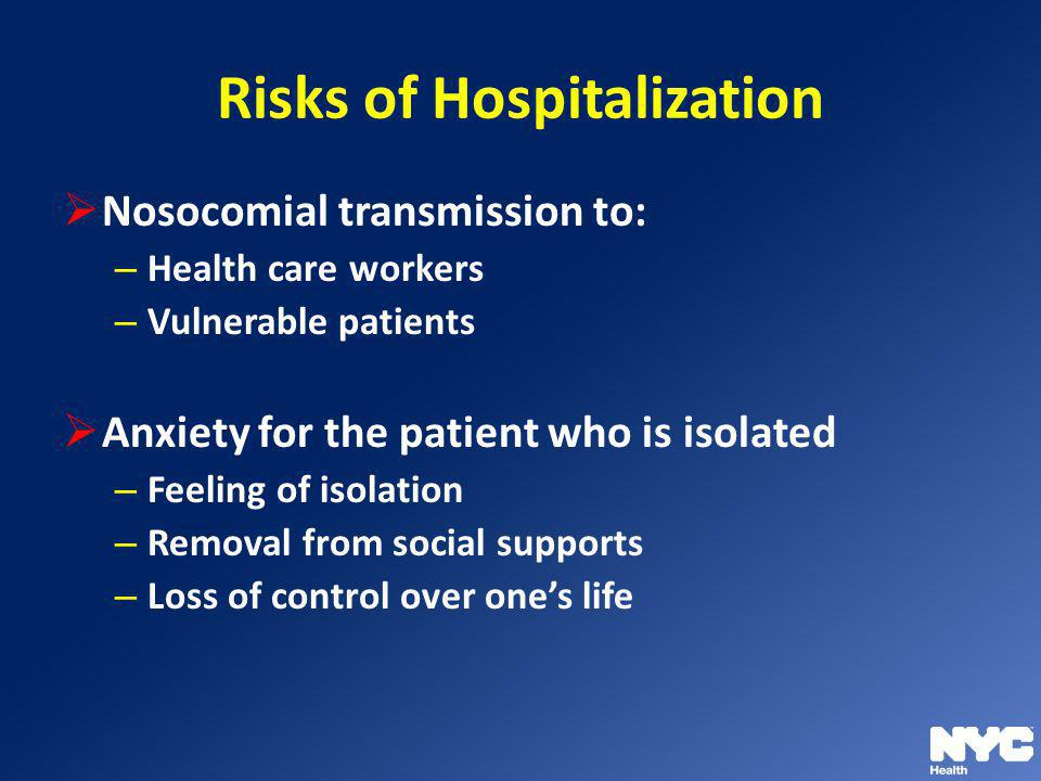 Risks of Hospitalization Nosocomial transmission to: – Health care workers – Vulnerable patients Anxiety for the patient who is isolated – Feeling of