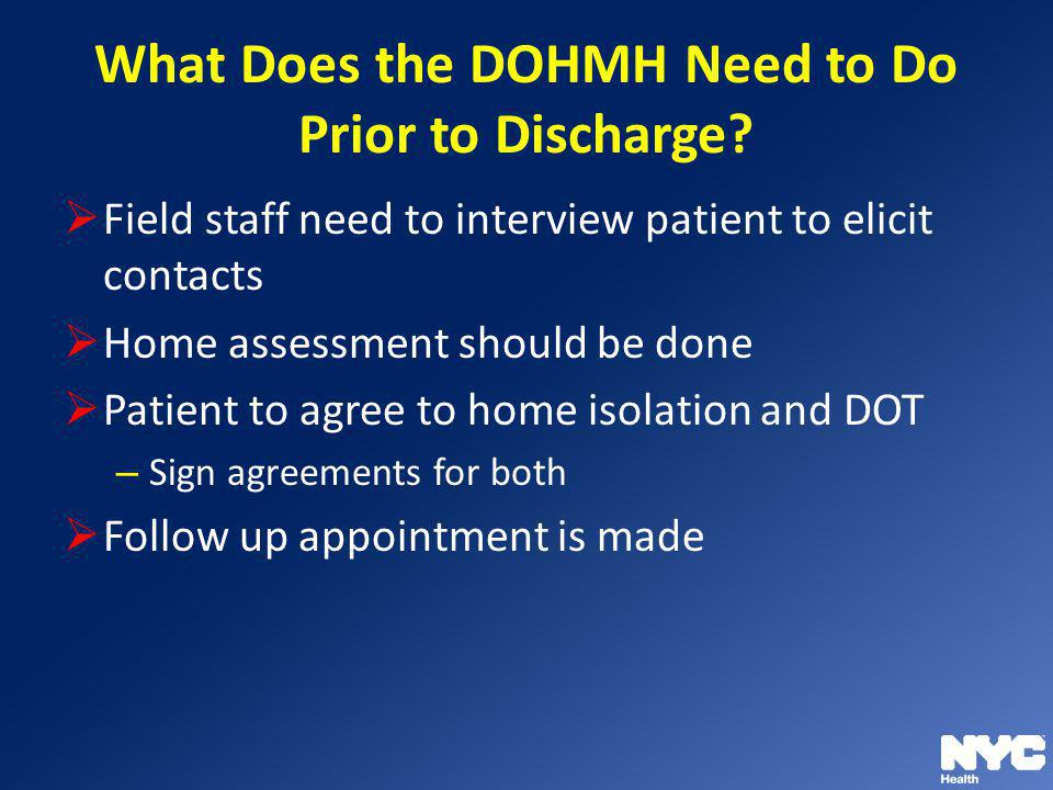What Does the DOHMH Need to Do Prior to Discharge? Field staff need to interview patient to elicit contacts Home assessment should be done Patient to