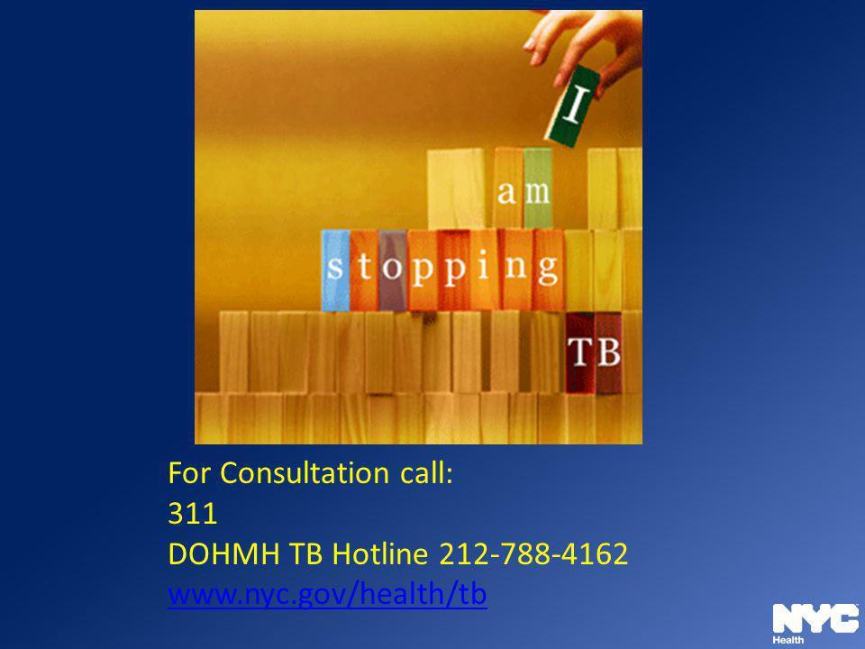 For Consultation call: 311 DOHMH TB Hotline 212-788-4162 www.nyc.gov/health/tb