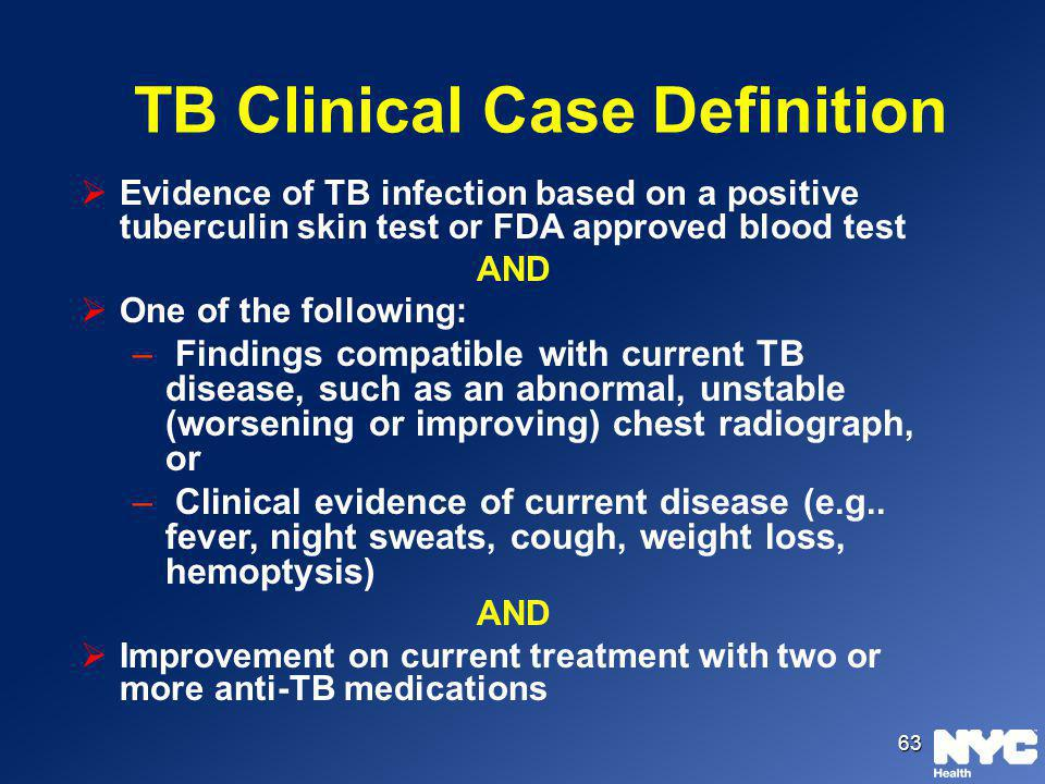63 TB Clinical Case Definition Evidence of TB infection based on a positive tuberculin skin test or FDA approved blood test AND One of the following:
