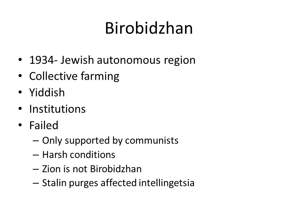 Birobidzhan 1934- Jewish autonomous region Collective farming Yiddish Institutions Failed – Only supported by communists – Harsh conditions – Zion is not Birobidzhan – Stalin purges affected intellingetsia