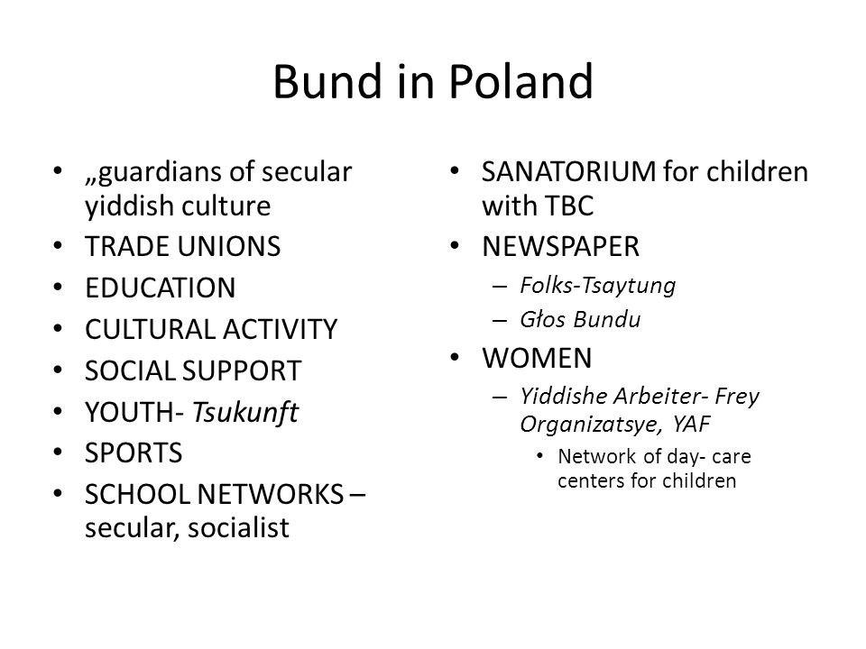 Bund in Poland guardians of secular yiddish culture TRADE UNIONS EDUCATION CULTURAL ACTIVITY SOCIAL SUPPORT YOUTH- Tsukunft SPORTS SCHOOL NETWORKS – secular, socialist SANATORIUM for children with TBC NEWSPAPER – Folks-Tsaytung – Głos Bundu WOMEN – Yiddishe Arbeiter- Frey Organizatsye, YAF Network of day- care centers for children