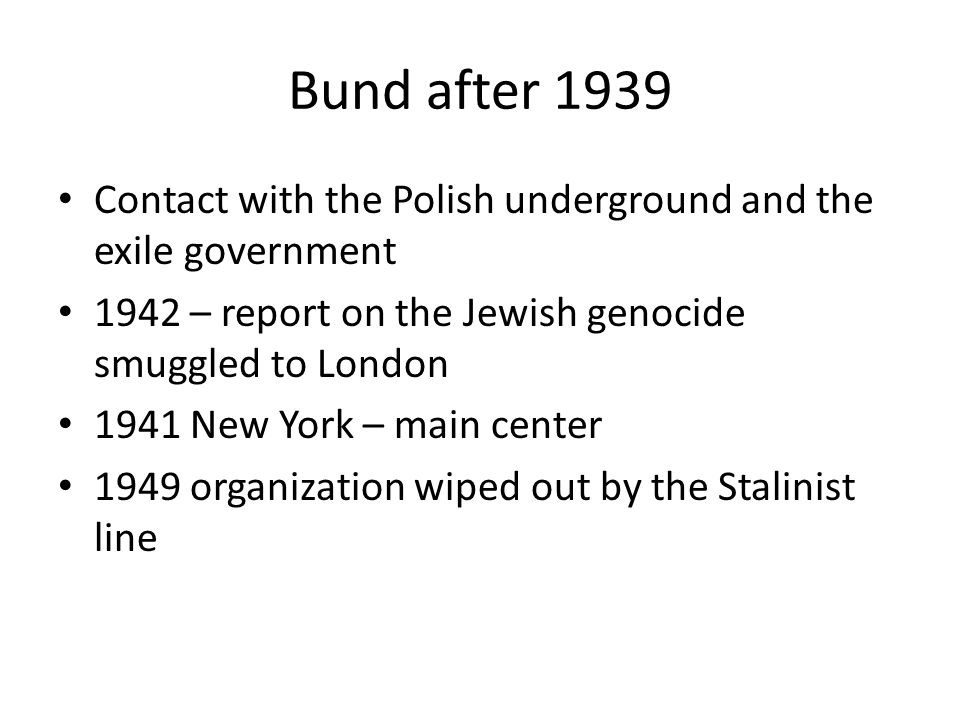 Bund after 1939 Contact with the Polish underground and the exile government 1942 – report on the Jewish genocide smuggled to London 1941 New York – main center 1949 organization wiped out by the Stalinist line