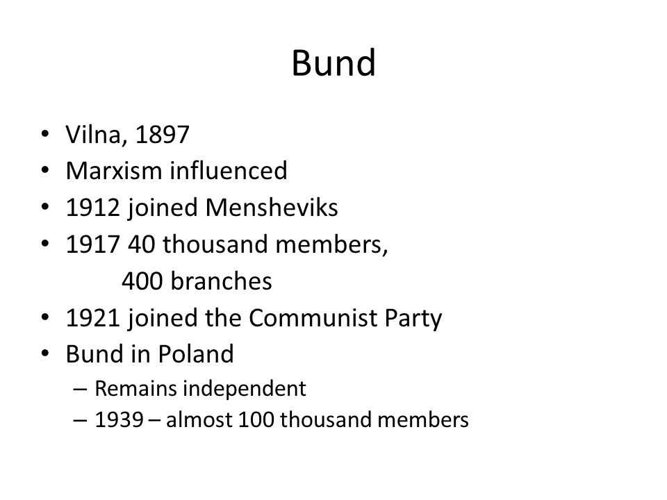 Bund Vilna, 1897 Marxism influenced 1912 joined Mensheviks 1917 40 thousand members, 400 branches 1921 joined the Communist Party Bund in Poland – Remains independent – 1939 – almost 100 thousand members