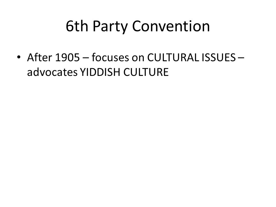 6th Party Convention After 1905 – focuses on CULTURAL ISSUES – advocates YIDDISH CULTURE
