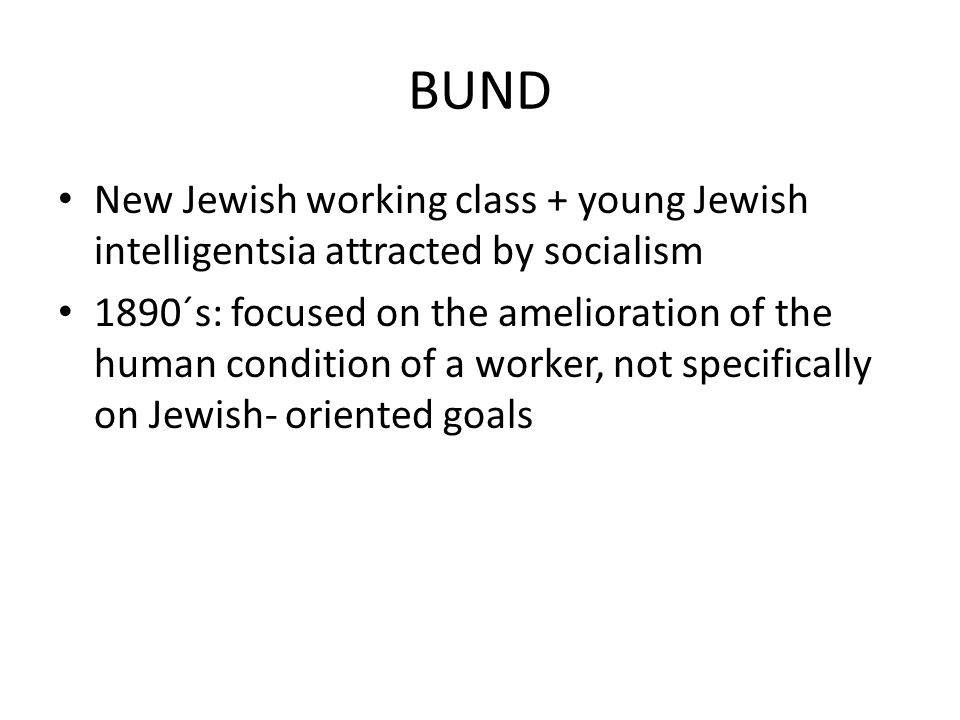 BUND New Jewish working class + young Jewish intelligentsia attracted by socialism 1890´s: focused on the amelioration of the human condition of a worker, not specifically on Jewish- oriented goals