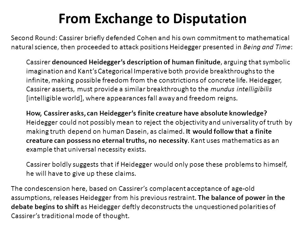 From Exchange to Disputation Second Round: Cassirer briefly defended Cohen and his own commitment to mathematical natural science, then proceeded to attack positions Heidegger presented in Being and Time: Cassirer denounced Heideggers description of human finitude, arguing that symbolic imagination and Kants Categorical Imperative both provide breakthroughs to the infinite, making possible freedom from the constrictions of concrete life.