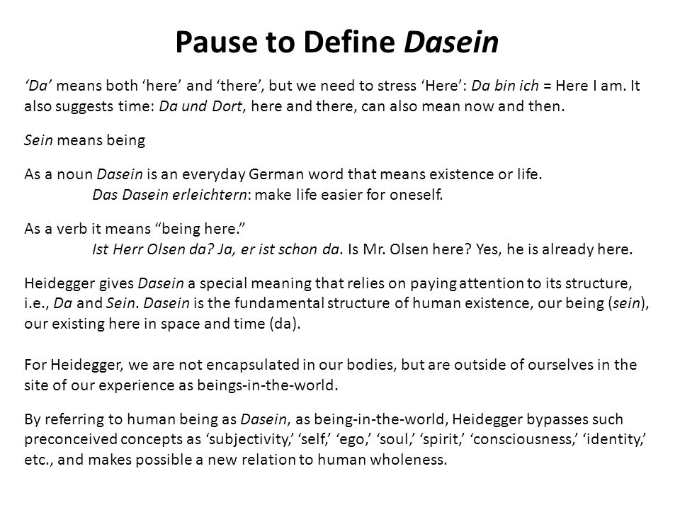 Pause to Define Dasein Da means both here and there, but we need to stress Here: Da bin ich = Here I am.