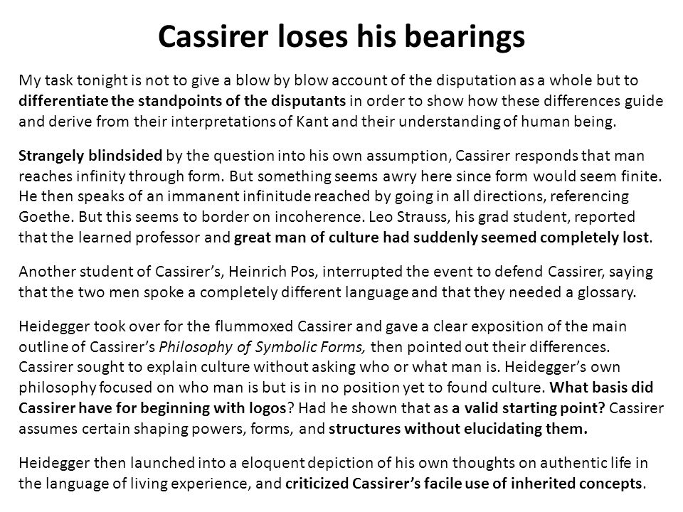 Cassirer loses his bearings My task tonight is not to give a blow by blow account of the disputation as a whole but to differentiate the standpoints of the disputants in order to show how these differences guide and derive from their interpretations of Kant and their understanding of human being.