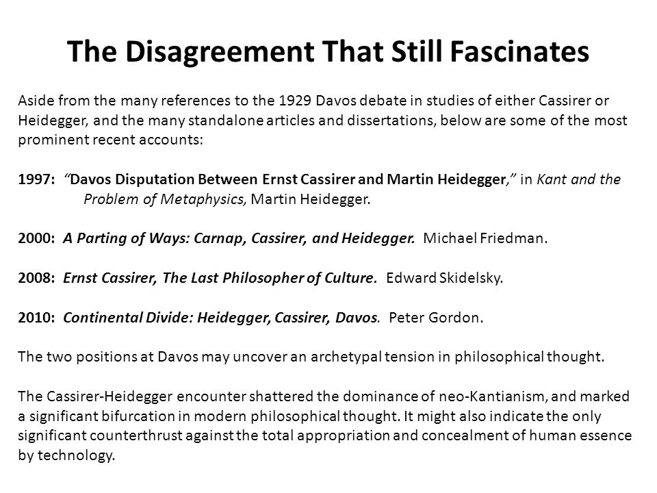 The Disagreement That Still Fascinates Aside from the many references to the 1929 Davos debate in studies of either Cassirer or Heidegger, and the many standalone articles and dissertations, below are some of the most prominent recent accounts: 1997: Davos Disputation Between Ernst Cassirer and Martin Heidegger, in Kant and the Problem of Metaphysics, Martin Heidegger.