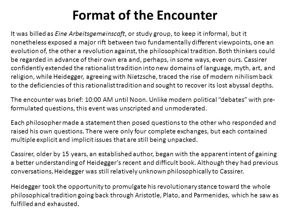 Format of the Encounter It was billed as Eine Arbeitsgemeinscaft, or study group, to keep it informal, but it nonetheless exposed a major rift between two fundamentally different viewpoints, one an evolution of, the other a revolution against, the philosophical tradition.