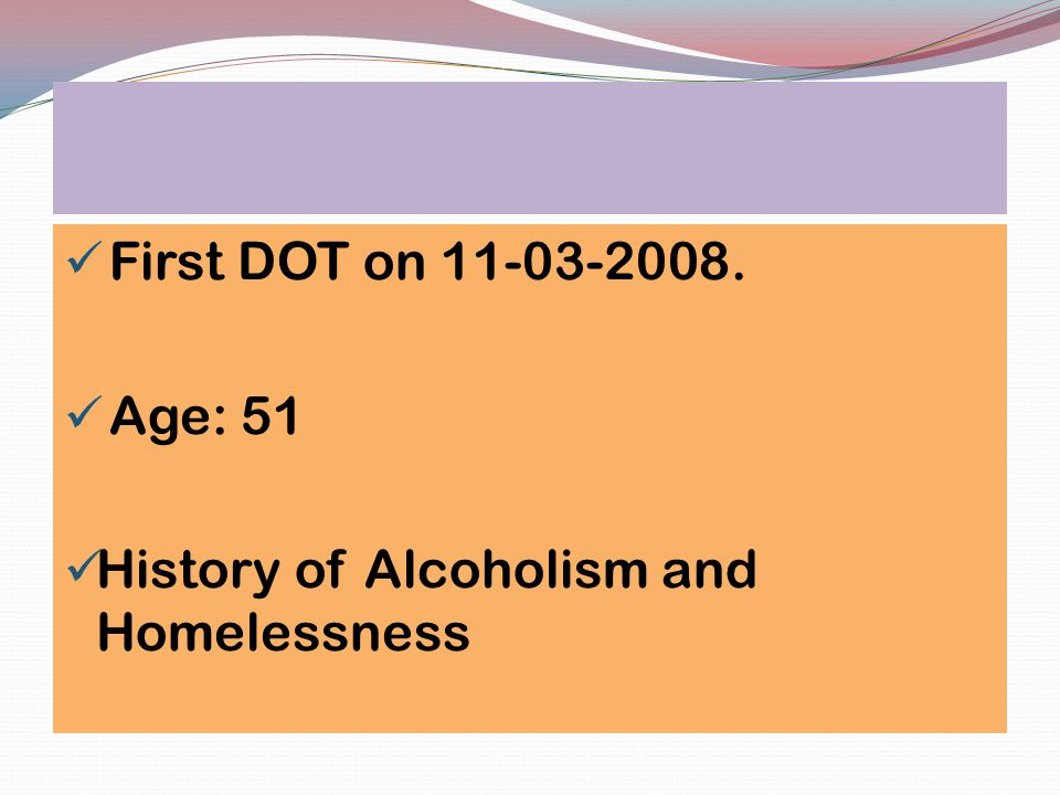 First DOT on 11-03-2008. Age: 51 History of Alcoholism and Homelessness