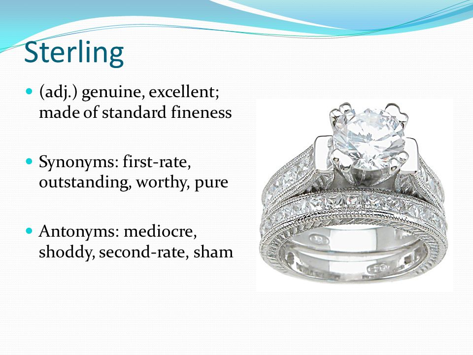 Sterling (adj.) genuine, excellent; made of standard fineness Synonyms: first-rate, outstanding, worthy, pure Antonyms: mediocre, shoddy, second-rate,