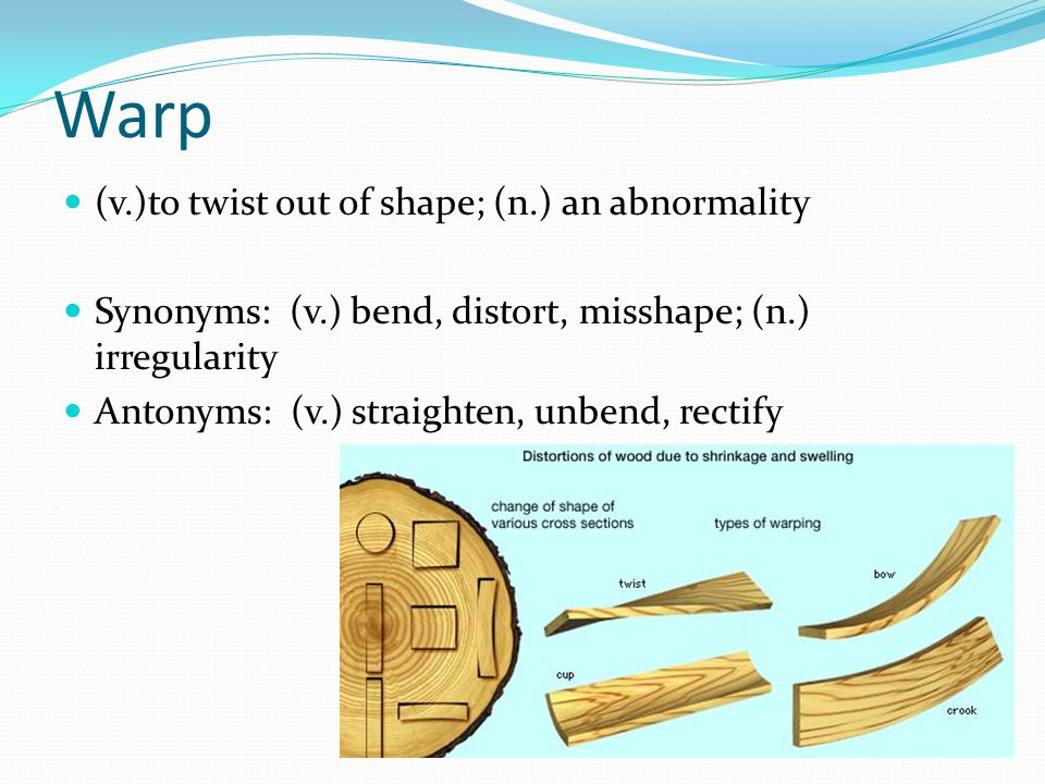 Warp (v.)to twist out of shape; (n.) an abnormality Synonyms: (v.) bend, distort, misshape; (n.) irregularity Antonyms: (v.) straighten, unbend, recti