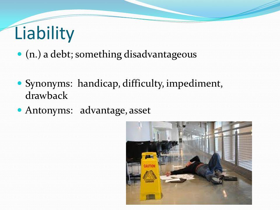 Liability (n.) a debt; something disadvantageous Synonyms: handicap, difficulty, impediment, drawback Antonyms: advantage, asset