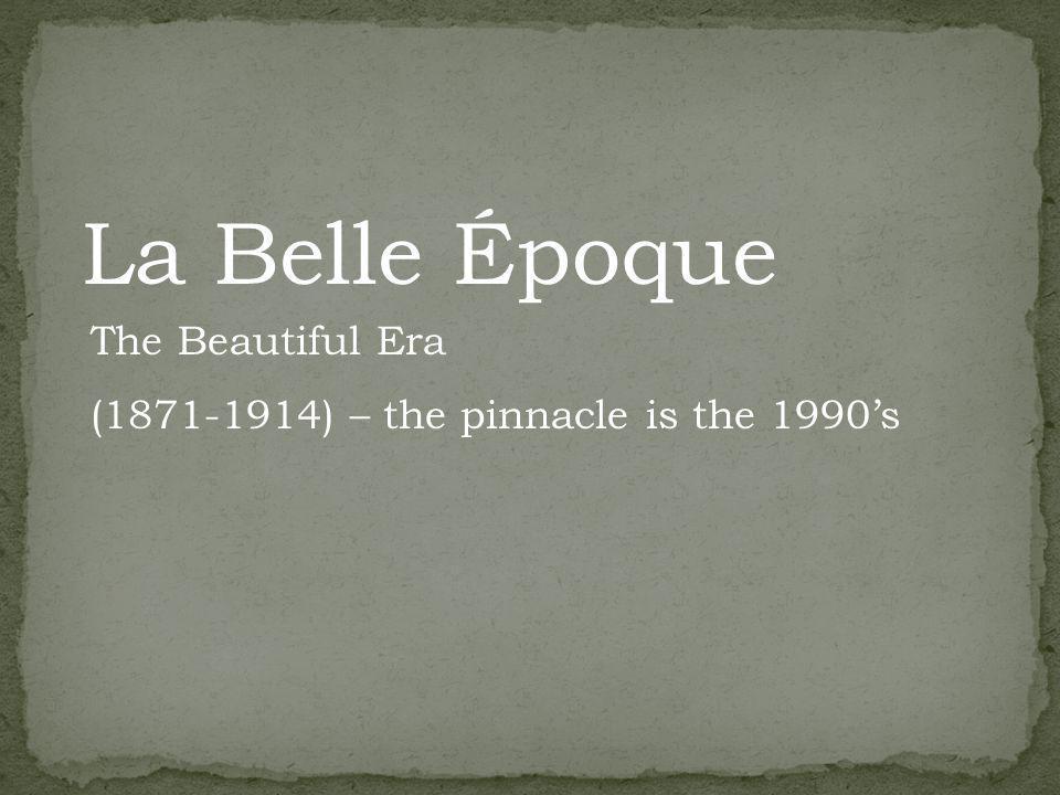 La Belle Époque The Beautiful Era (1871-1914) – the pinnacle is the 1990s