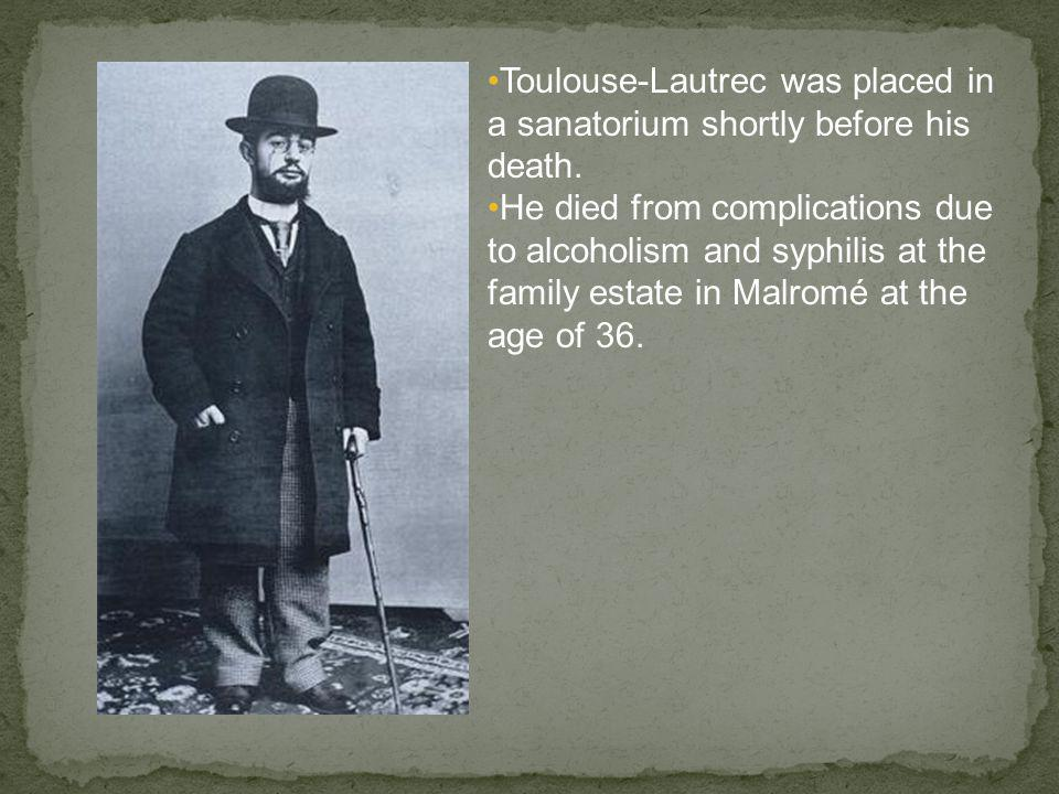 Toulouse-Lautrec was placed in a sanatorium shortly before his death.