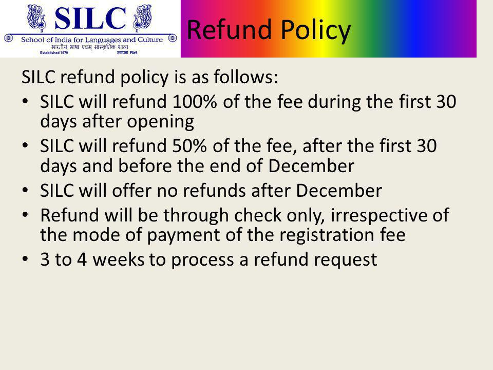 Refund Policy SILC refund policy is as follows: SILC will refund 100% of the fee during the first 30 days after opening SILC will refund 50% of the fee, after the first 30 days and before the end of December SILC will offer no refunds after December Refund will be through check only, irrespective of the mode of payment of the registration fee 3 to 4 weeks to process a refund request