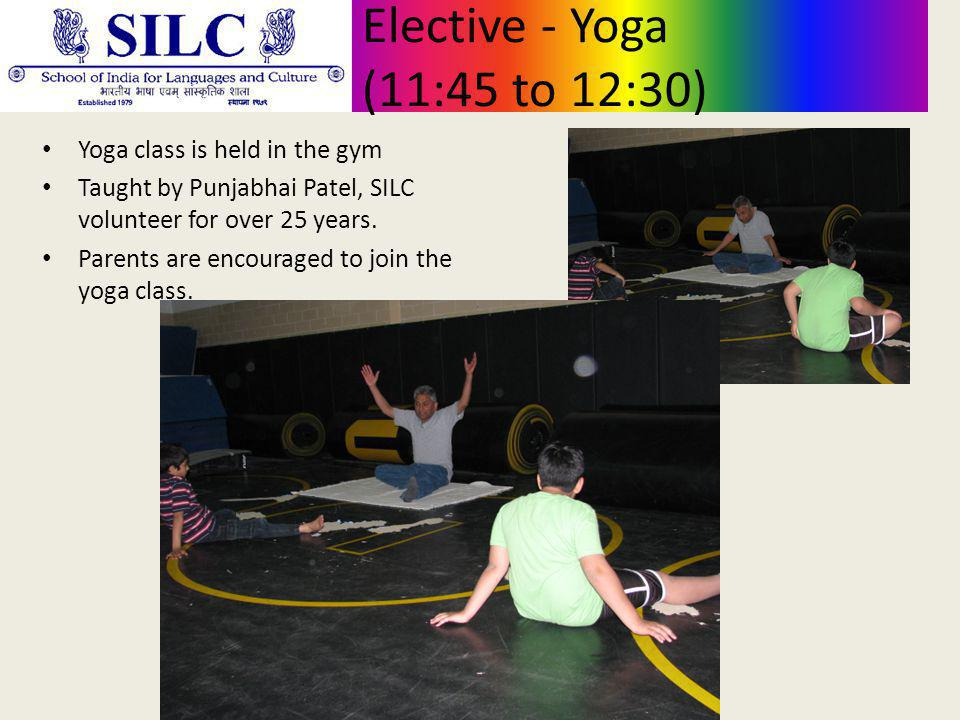 Elective - Yoga (11:45 to 12:30) Yoga class is held in the gym Taught by Punjabhai Patel, SILC volunteer for over 25 years.