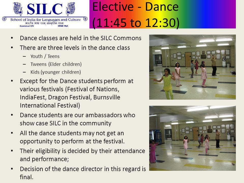 Elective - Dance (11:45 to 12:30) Dance classes are held in the SILC Commons There are three levels in the dance class – Youth / Teens – Tweens (Elder children) – Kids (younger children) Except for the Dance students perform at various festivals (Festival of Nations, IndiaFest, Dragon Festival, Burnsville International Festival) Dance students are our ambassadors who show case SILC in the community All the dance students may not get an opportunity to perform at the festival.