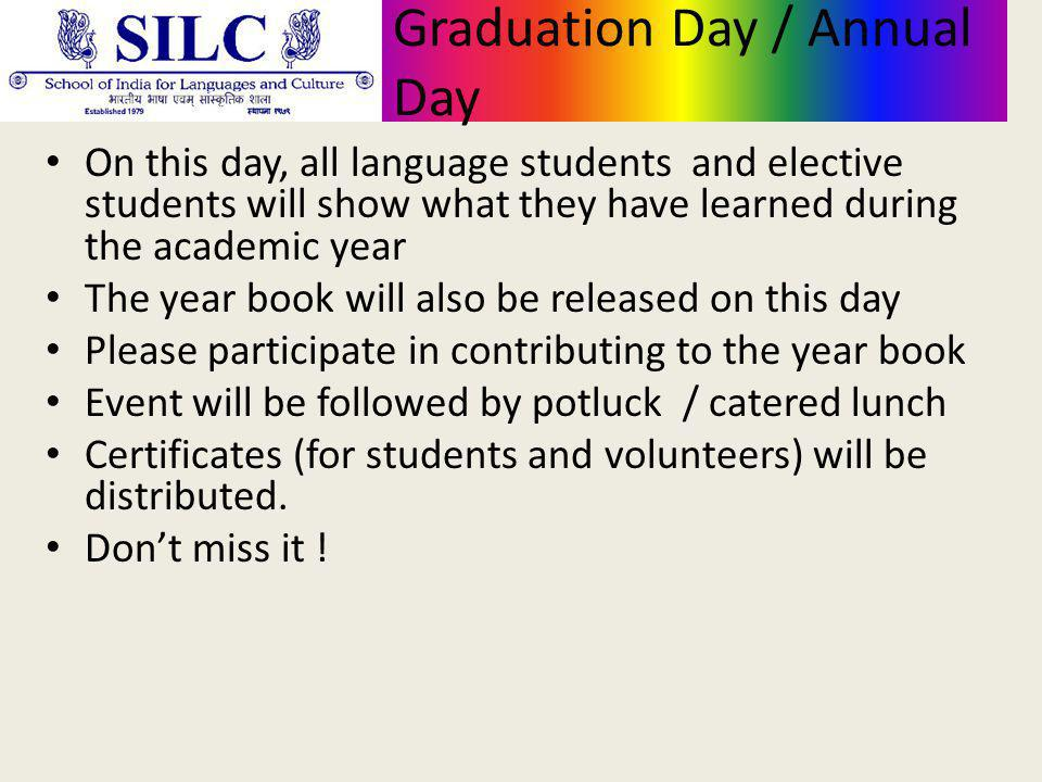 Graduation Day / Annual Day On this day, all language students and elective students will show what they have learned during the academic year The year book will also be released on this day Please participate in contributing to the year book Event will be followed by potluck / catered lunch Certificates (for students and volunteers) will be distributed.