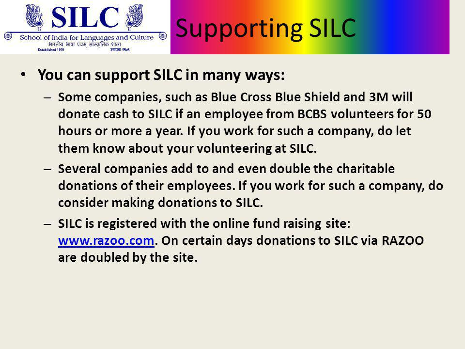 Supporting SILC You can support SILC in many ways: – Some companies, such as Blue Cross Blue Shield and 3M will donate cash to SILC if an employee from BCBS volunteers for 50 hours or more a year.