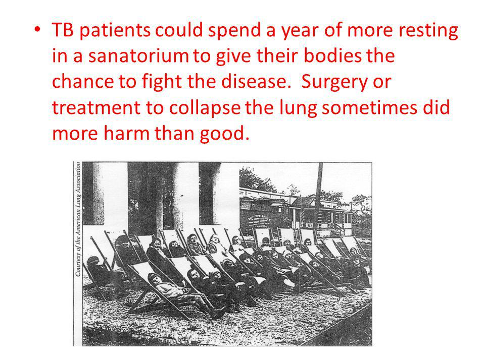 TB patients could spend a year of more resting in a sanatorium to give their bodies the chance to fight the disease. Surgery or treatment to collapse