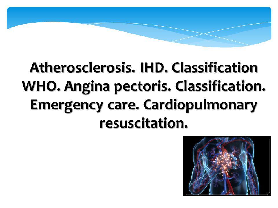 Atherosclerosis. IHD. Classification WHO. Angina pectoris. Classification. Emergency care. Cardiopulmonary resuscitation.
