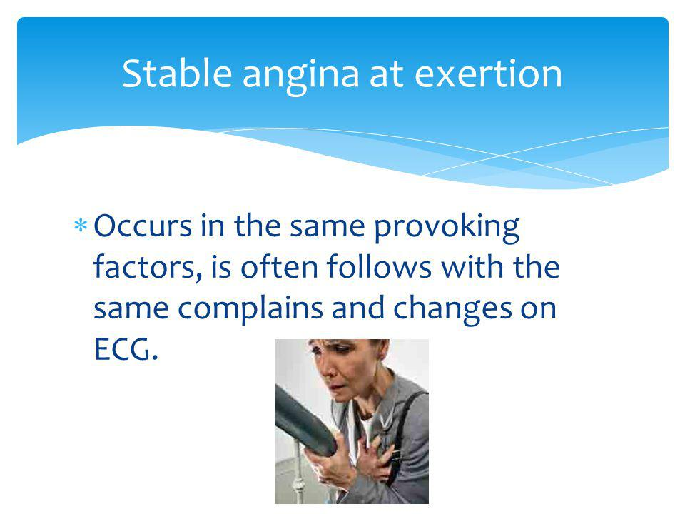 Occurs in the same provoking factors, is often follows with the same complains and changes on ECG. Stable angina at exertion