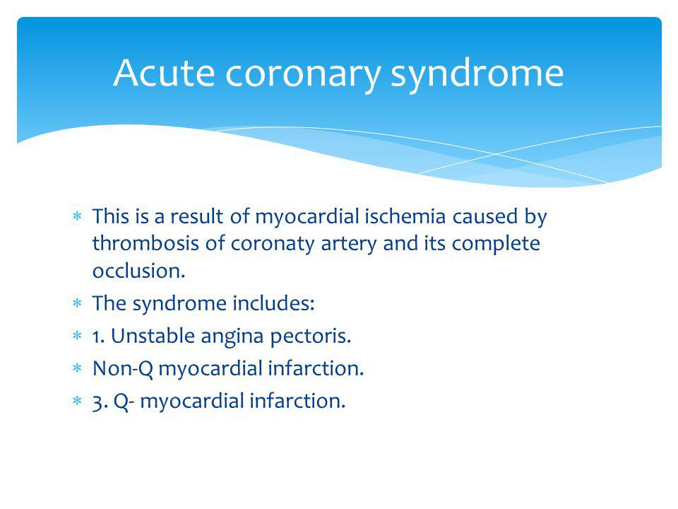 This is a result of myocardial ischemia caused by thrombosis of coronaty artery and its complete occlusion. The syndrome includes: 1. Unstable angina