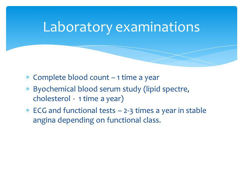 Complete blood count – 1 time a year Byochemical blood serum study (lipid spectre, cholesterol - 1 time a year) ЕCG and functional tests – 2-3 times a