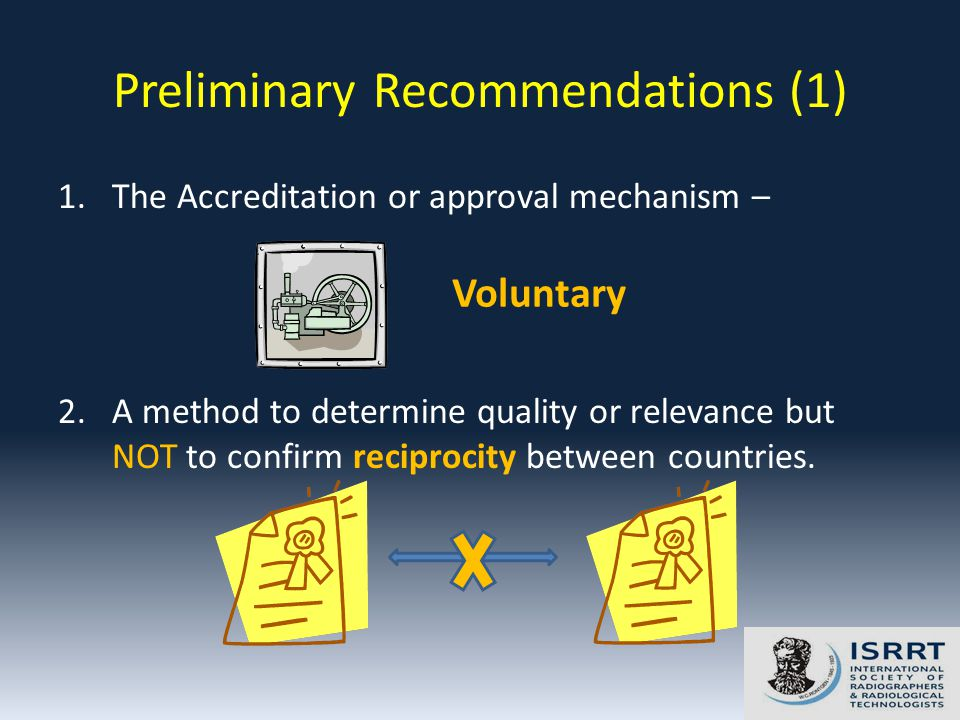 Preliminary Recommendations (1) 1.The Accreditation or approval mechanism – 2.A method to determine quality or relevance but NOT to confirm reciprocity between countries.