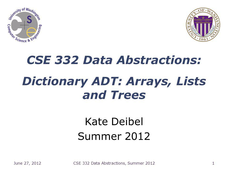 CSE 332 Data Abstractions: Dictionary ADT: Arrays, Lists and Trees Kate Deibel Summer 2012 June 27, 2012CSE 332 Data Abstractions, Summer 20121